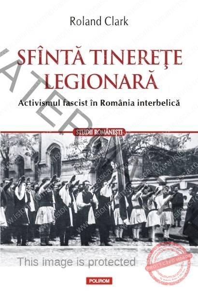 Roland Clark - Sfânta tinerețe legionară. Activismul fascist în România Interbelică